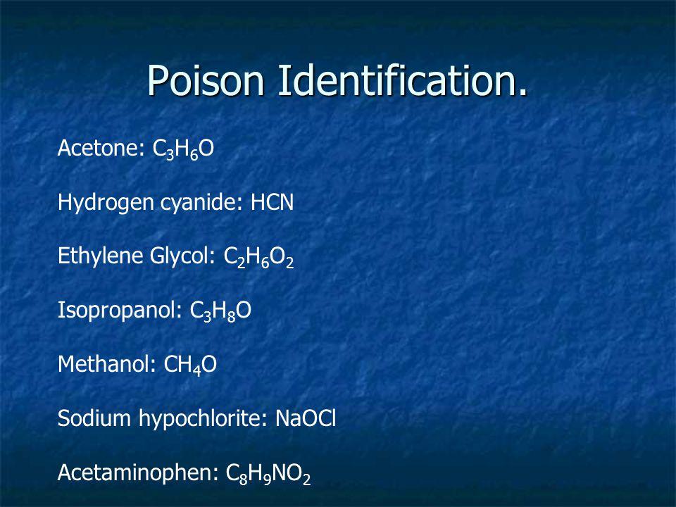 Poison Identification. Acetone: C 3 H 6 O Hydrogen cyanide: HCN Ethylene Glycol: C 2 H 6 O 2 Isopropanol: C 3 H 8 O Methanol: CH 4 O Sodium hypochlori