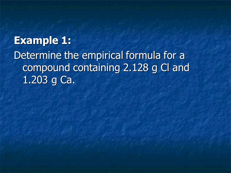 Example 1: Determine the empirical formula for a compound containing 2.128 g Cl and 1.203 g Ca.