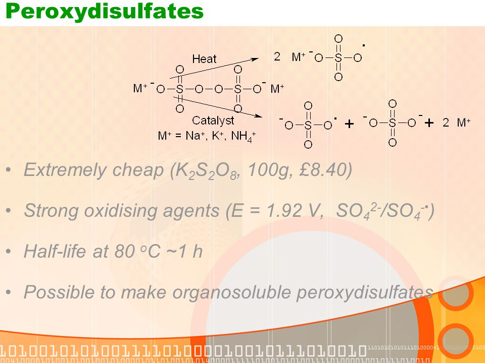 Peroxydisulfates Extremely cheap (K 2 S 2 O 8, 100g, £8.40) Strong oxidising agents (E = 1.92 V, SO 4 2- /SO 4 - ) Half-life at 80 o C ~1 h Possible to make organosoluble peroxydisulfates