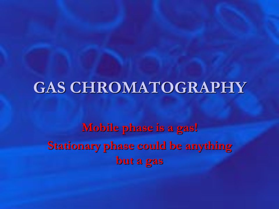 GAS CHROMATOGRAPHY Mobile phase is a gas! Stationary phase could be anything but a gas
