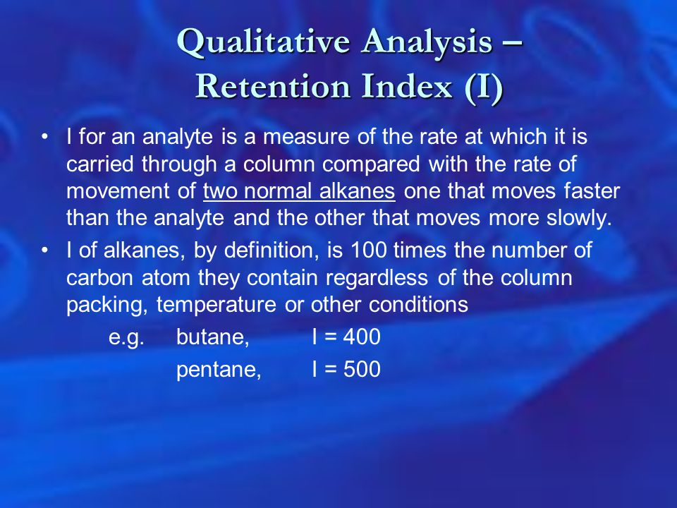 Qualitative Analysis – Retention Index (I) I for an analyte is a measure of the rate at which it is carried through a column compared with the rate of