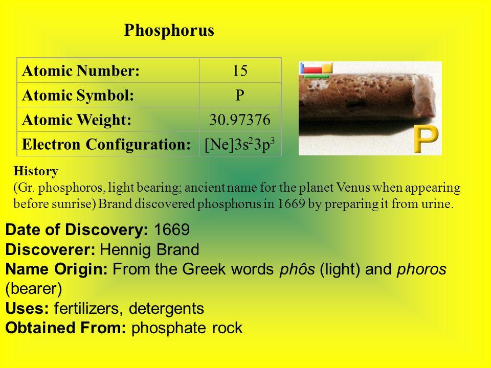 Phosphorus Atomic Number:15 Atomic Symbol:P Atomic Weight:30.97376 Electron Configuration:[Ne]3s 2 3p 3 History (Gr.