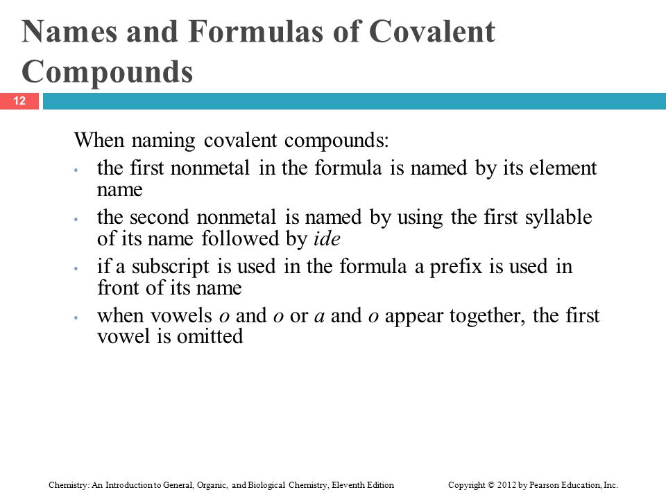 Names and Formulas of Covalent Compounds When naming covalent compounds: the first nonmetal in the formula is named by its element name the second nonmetal is named by using the first syllable of its name followed by ide if a subscript is used in the formula a prefix is used in front of its name when vowels o and o or a and o appear together, the first vowel is omitted 12 Chemistry: An Introduction to General, Organic, and Biological Chemistry, Eleventh Edition Copyright © 2012 by Pearson Education, Inc.