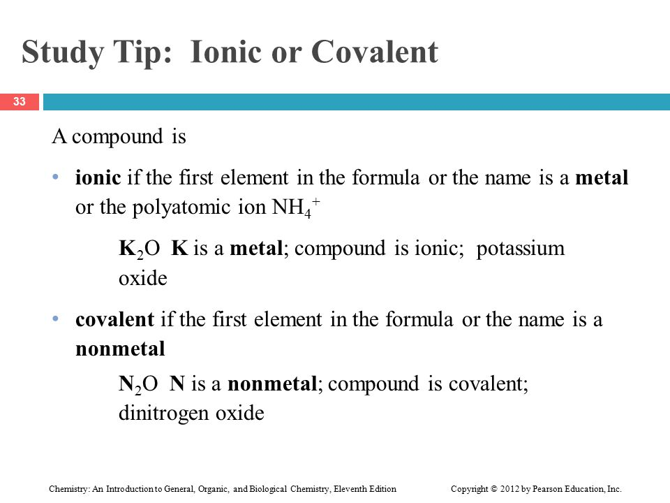 Study Tip: Ionic or Covalent A compound is ionic if the first element in the formula or the name is a metal or the polyatomic ion NH 4 + K 2 O K is a metal; compound is ionic; potassium oxide covalent if the first element in the formula or the name is a nonmetal N 2 O N is a nonmetal; compound is covalent; dinitrogen oxide 33 Chemistry: An Introduction to General, Organic, and Biological Chemistry, Eleventh Edition Copyright © 2012 by Pearson Education, Inc.