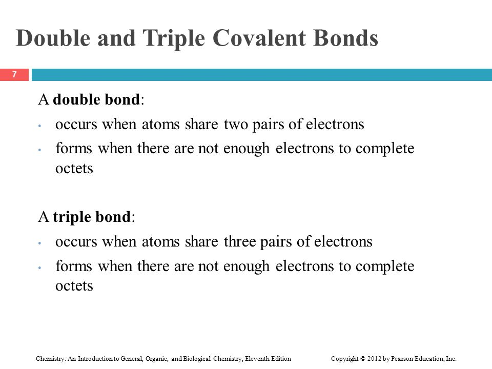 Double and Triple Covalent Bonds A double bond: occurs when atoms share two pairs of electrons forms when there are not enough electrons to complete octets A triple bond: occurs when atoms share three pairs of electrons forms when there are not enough electrons to complete octets 7 Chemistry: An Introduction to General, Organic, and Biological Chemistry, Eleventh Edition Copyright © 2012 by Pearson Education, Inc.