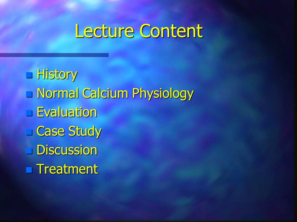 Lecture Content n History n Normal Calcium Physiology n Evaluation n Case Study n Discussion n Treatment