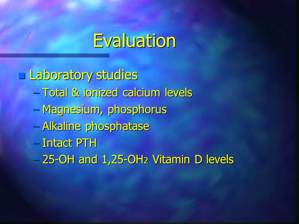 Evaluation n Laboratory studies –Total & ionized calcium levels –Magnesium, phosphorus –Alkaline phosphatase –Intact PTH –25-OH and 1,25-OH 2 Vitamin D levels