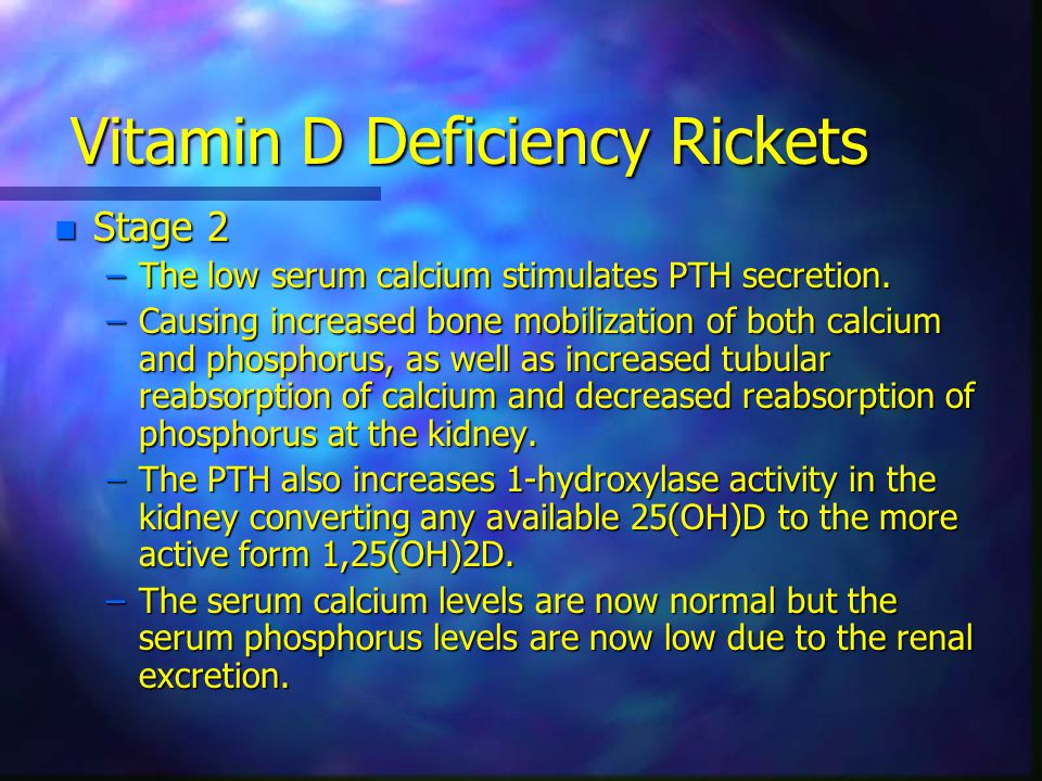 Vitamin D Deficiency Rickets n Stage 2 –The low serum calcium stimulates PTH secretion.