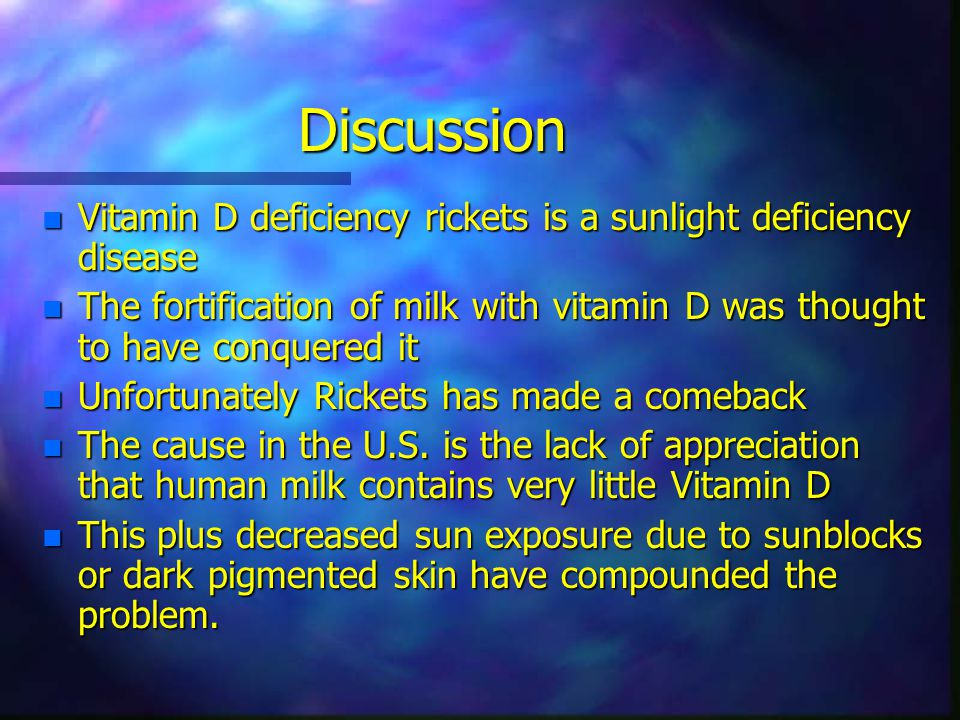 Discussion n Vitamin D deficiency rickets is a sunlight deficiency disease n The fortification of milk with vitamin D was thought to have conquered it n Unfortunately Rickets has made a comeback n The cause in the U.S.