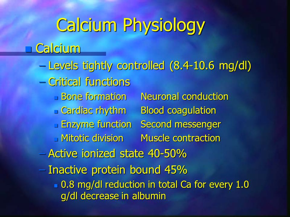 Calcium Physiology n Calcium –Levels tightly controlled (8.4-10.6 mg/dl) –Critical functions n Bone formationNeuronal conduction n Cardiac rhythmBlood coagulation n Enzyme functionSecond messenger n Mitotic divisionMuscle contraction –Active ionized state 40-50% –Inactive protein bound 45% n 0.8 mg/dl reduction in total Ca for every 1.0 g/dl decrease in albumin