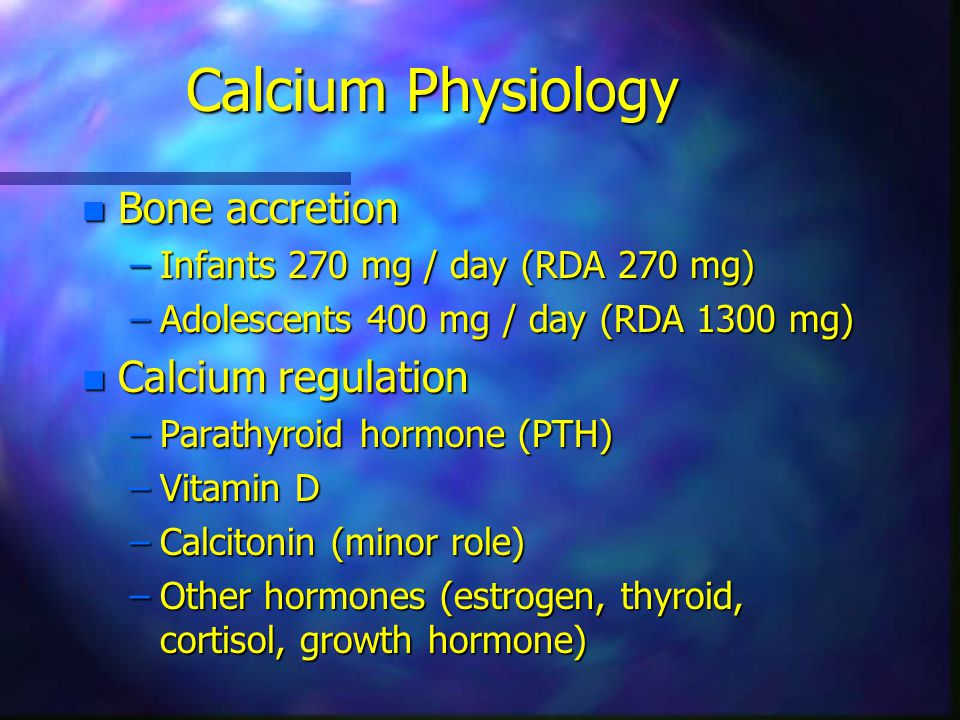 Calcium Physiology n Bone accretion –Infants 270 mg / day (RDA 270 mg) –Adolescents 400 mg / day (RDA 1300 mg) n Calcium regulation –Parathyroid hormone (PTH) –Vitamin D –Calcitonin (minor role) –Other hormones (estrogen, thyroid, cortisol, growth hormone)