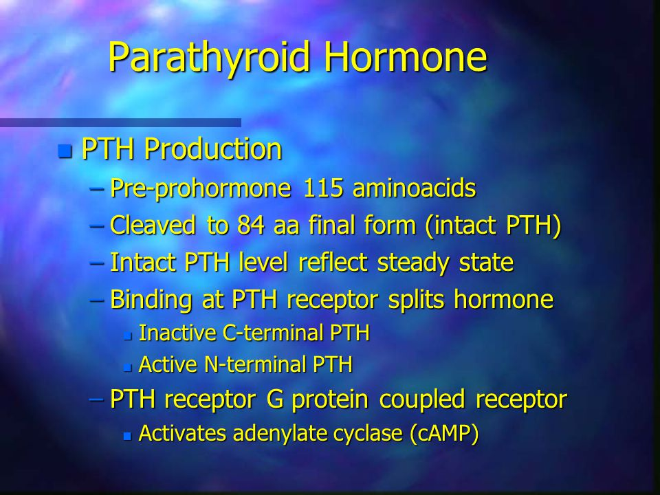 Parathyroid Hormone n PTH Production –Pre-prohormone 115 aminoacids –Cleaved to 84 aa final form (intact PTH) –Intact PTH level reflect steady state –Binding at PTH receptor splits hormone n Inactive C-terminal PTH n Active N-terminal PTH –PTH receptor G protein coupled receptor n Activates adenylate cyclase (cAMP)