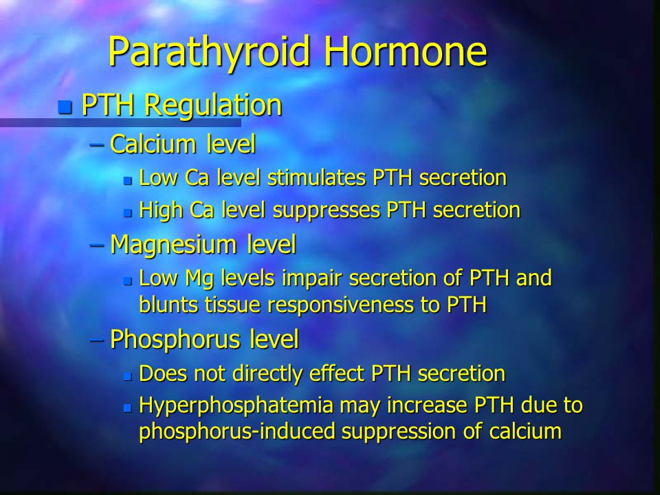 Parathyroid Hormone n PTH Regulation –Calcium level n Low Ca level stimulates PTH secretion n High Ca level suppresses PTH secretion –Magnesium level n Low Mg levels impair secretion of PTH and blunts tissue responsiveness to PTH –Phosphorus level n Does not directly effect PTH secretion n Hyperphosphatemia may increase PTH due to phosphorus-induced suppression of calcium