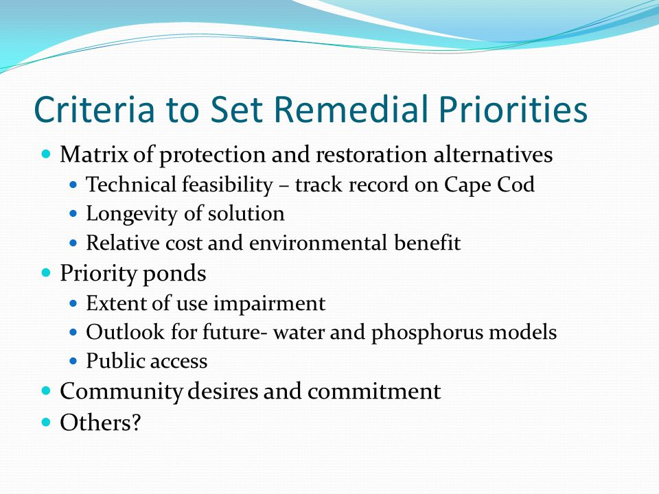 Criteria to Set Remedial Priorities Matrix of protection and restoration alternatives Technical feasibility – track record on Cape Cod Longevity of so