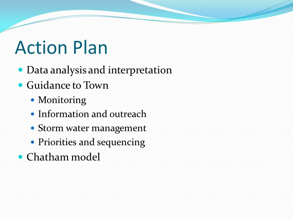 Action Plan Data analysis and interpretation Guidance to Town Monitoring Information and outreach Storm water management Priorities and sequencing Chatham model