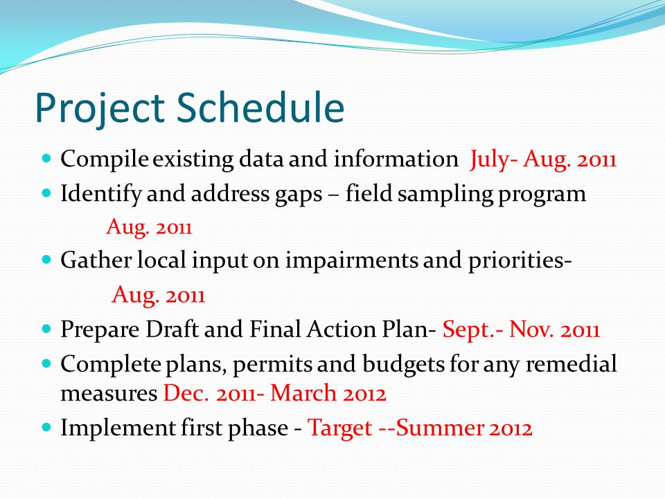Project Schedule Compile existing data and information July- Aug. 2011 Identify and address gaps – field sampling program Aug. 2011 Gather local input