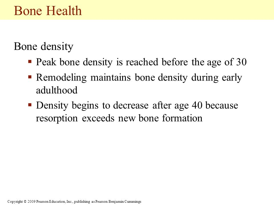 Copyright © 2009 Pearson Education, Inc., publishing as Pearson Benjamin Cummings Bone Health Bone density  Peak bone density is reached before the age of 30  Remodeling maintains bone density during early adulthood  Density begins to decrease after age 40 because resorption exceeds new bone formation