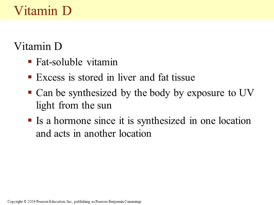 Copyright © 2009 Pearson Education, Inc., publishing as Pearson Benjamin Cummings Vitamin D  Fat-soluble vitamin  Excess is stored in liver and fat tissue  Can be synthesized by the body by exposure to UV light from the sun  Is a hormone since it is synthesized in one location and acts in another location