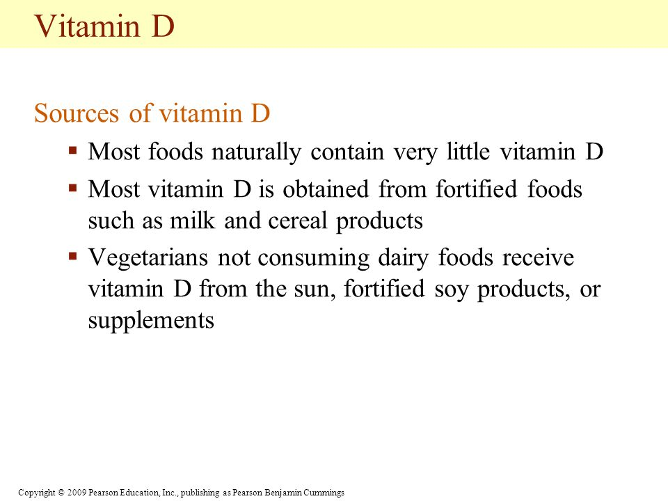Copyright © 2009 Pearson Education, Inc., publishing as Pearson Benjamin Cummings Vitamin D Sources of vitamin D  Most foods naturally contain very little vitamin D  Most vitamin D is obtained from fortified foods such as milk and cereal products  Vegetarians not consuming dairy foods receive vitamin D from the sun, fortified soy products, or supplements