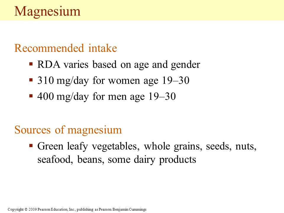Copyright © 2009 Pearson Education, Inc., publishing as Pearson Benjamin Cummings Magnesium Recommended intake  RDA varies based on age and gender  310 mg/day for women age 19–30  400 mg/day for men age 19–30 Sources of magnesium  Green leafy vegetables, whole grains, seeds, nuts, seafood, beans, some dairy products