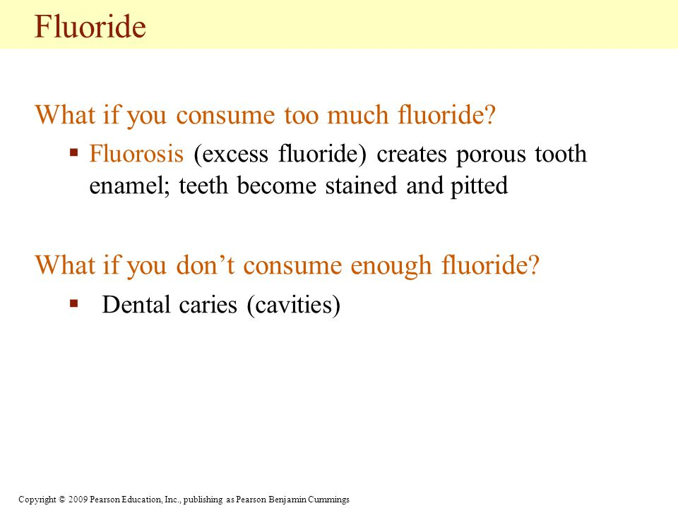 Copyright © 2009 Pearson Education, Inc., publishing as Pearson Benjamin Cummings Fluoride What if you consume too much fluoride.