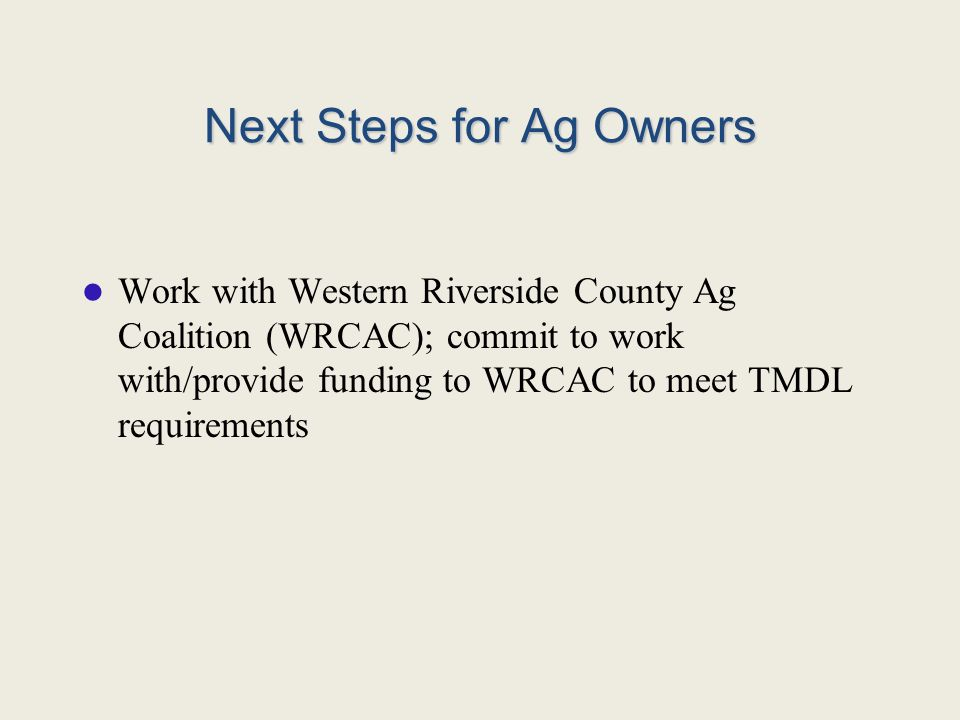 Next Steps for Ag Owners Work with Western Riverside County Ag Coalition (WRCAC); commit to work with/provide funding to WRCAC to meet TMDL requirements