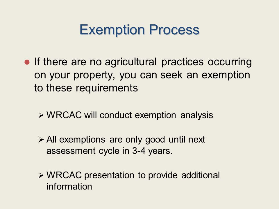 Exemption Process If there are no agricultural practices occurring on your property, you can seek an exemption to these requirements  WRCAC will conduct exemption analysis  All exemptions are only good until next assessment cycle in 3-4 years.