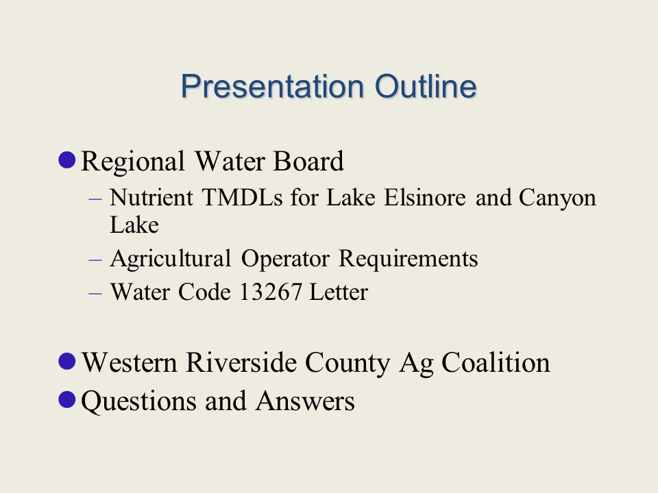 Presentation Outline Regional Water Board –Nutrient TMDLs for Lake Elsinore and Canyon Lake –Agricultural Operator Requirements –Water Code 13267 Letter Western Riverside County Ag Coalition Questions and Answers