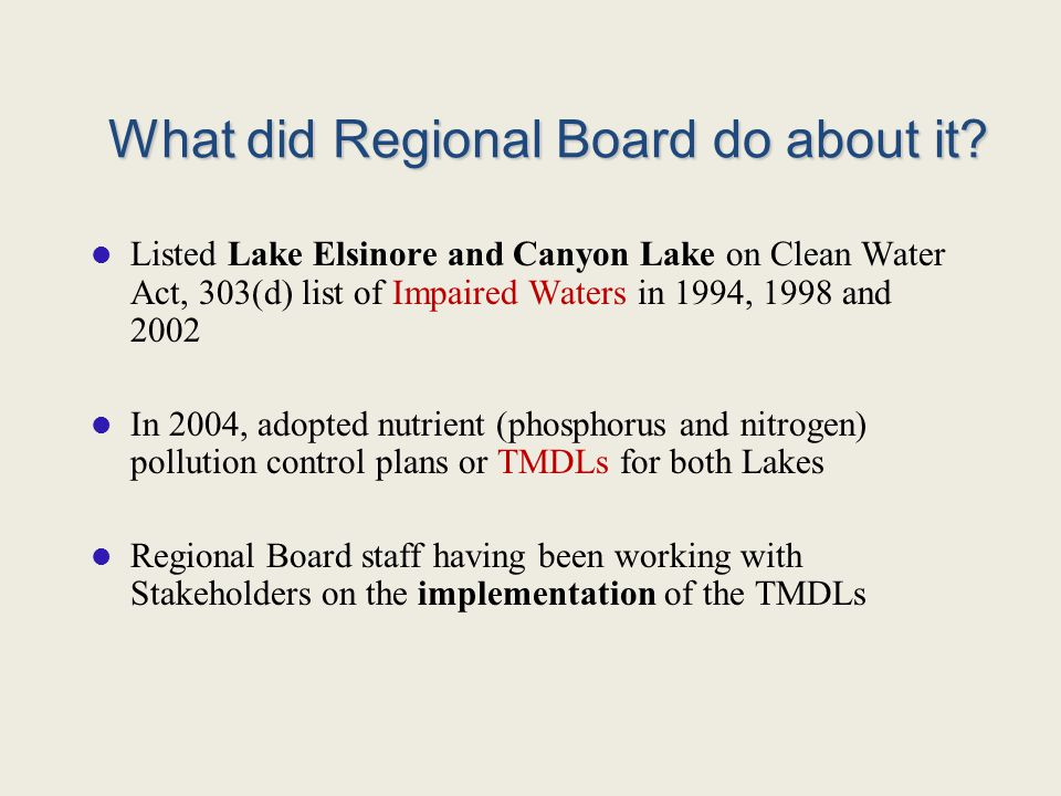 What did Regional Board do about it? Listed Lake Elsinore and Canyon Lake on Clean Water Act, 303(d) list of Impaired Waters in 1994, 1998 and 2002 In