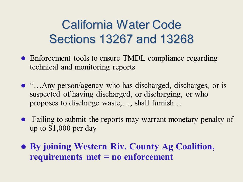 California Water Code Sections 13267 and 13268 Enforcement tools to ensure TMDL compliance regarding technical and monitoring reports …Any person/agency who has discharged, discharges, or is suspected of having discharged, or discharging, or who proposes to discharge waste,…, shall furnish… Failing to submit the reports may warrant monetary penalty of up to $1,000 per day By joining Western Riv.