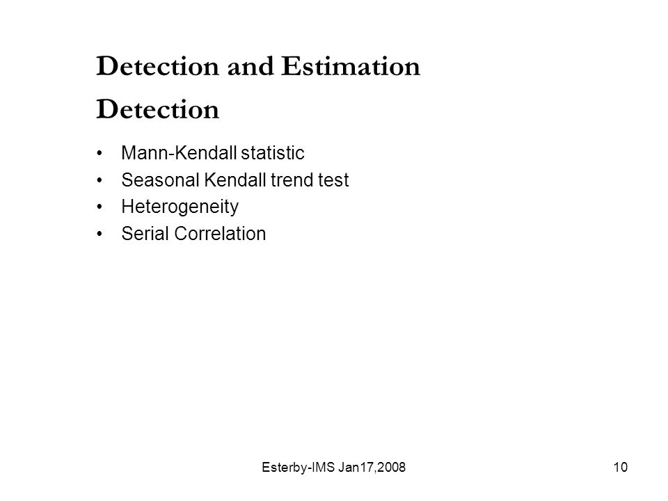 Esterby-IMS Jan17,200810 Detection and Estimation Detection Mann-Kendall statistic Seasonal Kendall trend test Heterogeneity Serial Correlation