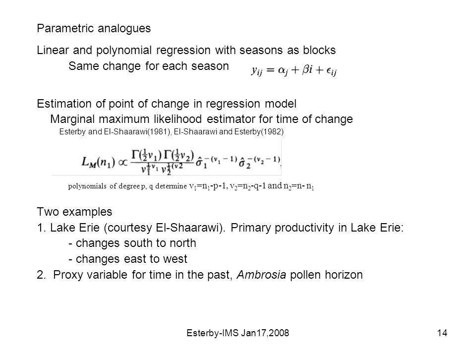 Esterby-IMS Jan17,200814 Parametric analogues Linear and polynomial regression with seasons as blocks Same change for each season Estimation of point of change in regression model Marginal maximum likelihood estimator for time of change Esterby and El-Shaarawi(1981), El-Shaarawi and Esterby(1982) polynomials of degree p, q determine ν 1 =n 1 -p-1, ν 2 =n 2 -q-1 and n 2 =n- n 1 Two examples 1.
