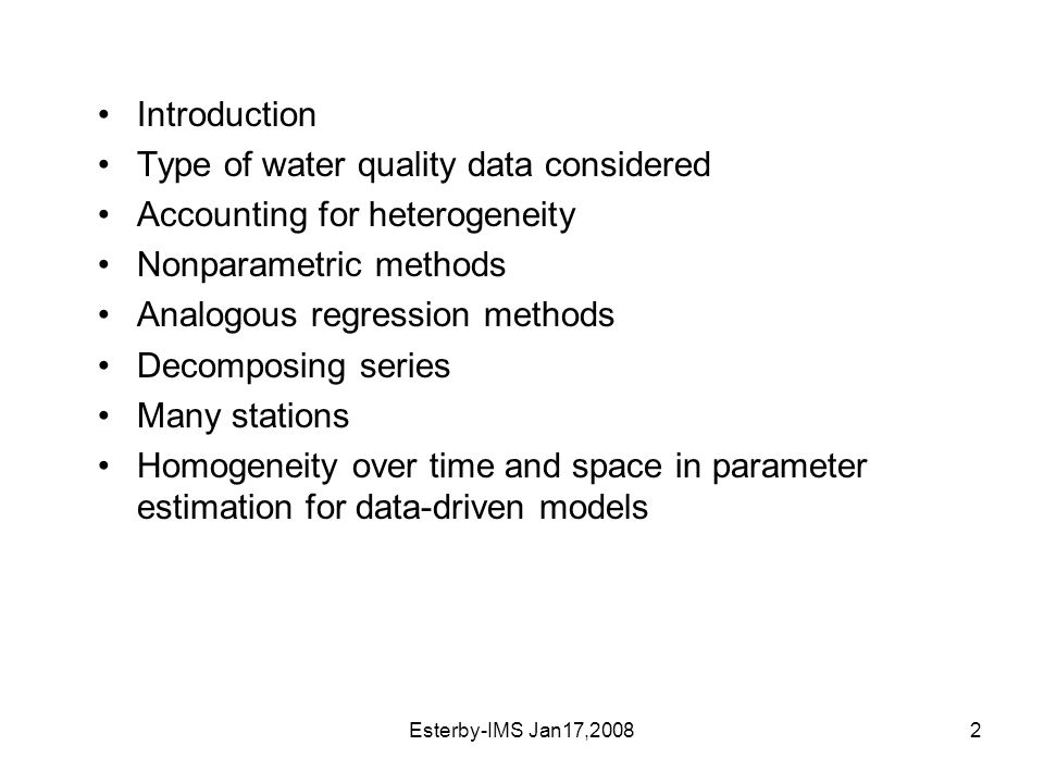 Esterby-IMS Jan17,20082 Introduction Type of water quality data considered Accounting for heterogeneity Nonparametric methods Analogous regression methods Decomposing series Many stations Homogeneity over time and space in parameter estimation for data-driven models