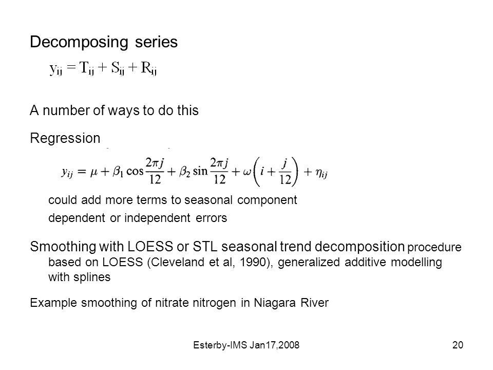 Esterby-IMS Jan17,200820 Decomposing series A number of ways to do this Regression could add more terms to seasonal component dependent or independent errors Smoothing with LOESS or STL seasonal trend decomposition procedure based on LOESS (Cleveland et al, 1990), generalized additive modelling with splines Example smoothing of nitrate nitrogen in Niagara River