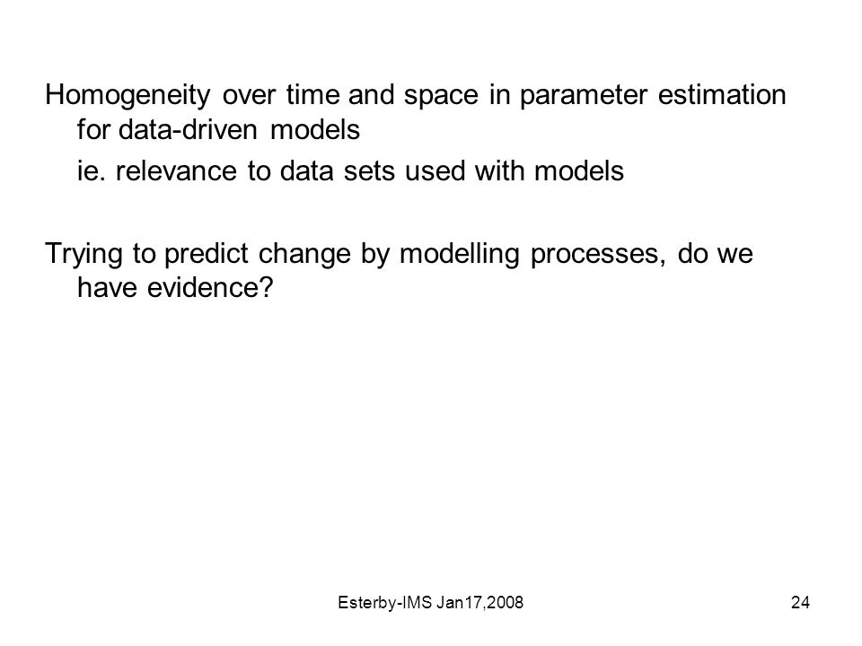 Esterby-IMS Jan17,200824 Homogeneity over time and space in parameter estimation for data-driven models ie.