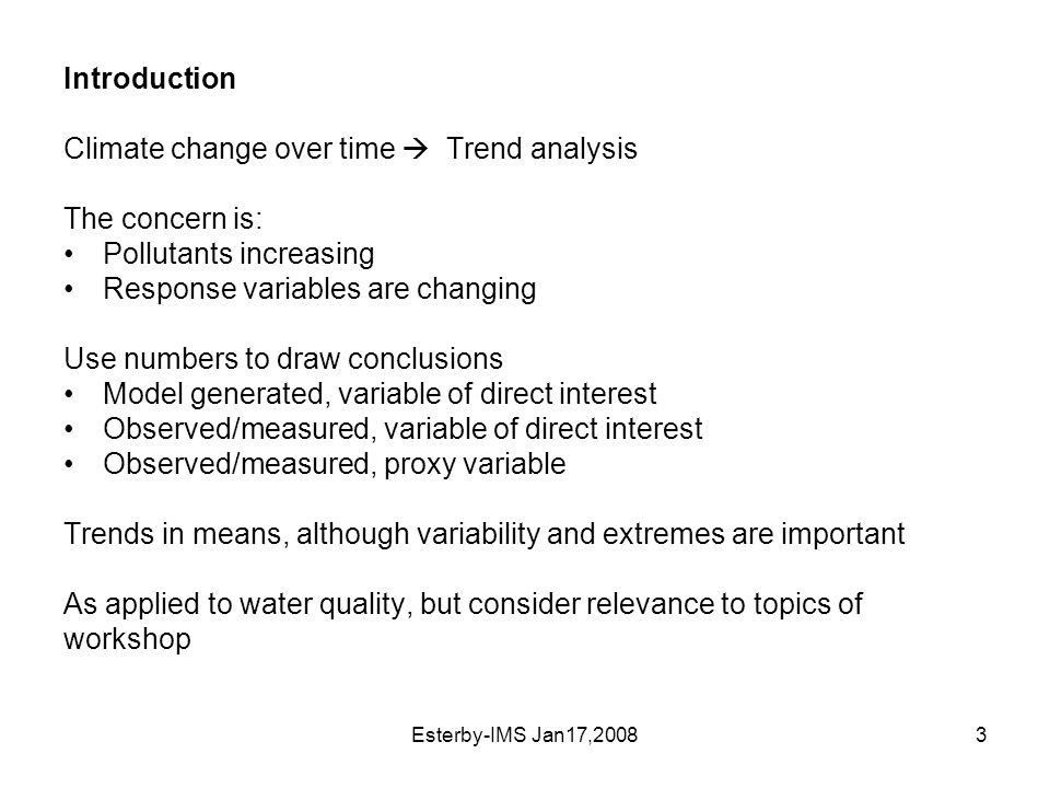Esterby-IMS Jan17,20083 Introduction Climate change over time  Trend analysis The concern is: Pollutants increasing Response variables are changing Use numbers to draw conclusions Model generated, variable of direct interest Observed/measured, variable of direct interest Observed/measured, proxy variable Trends in means, although variability and extremes are important As applied to water quality, but consider relevance to topics of workshop