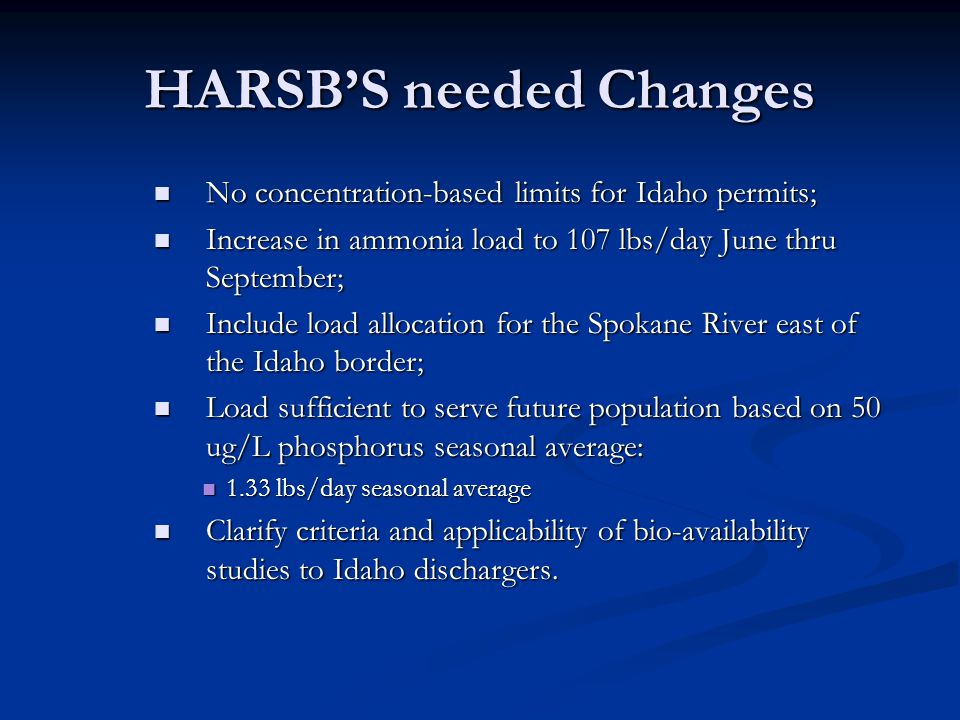 HARSB'S needed Changes No concentration-based limits for Idaho permits; No concentration-based limits for Idaho permits; Increase in ammonia load to 107 lbs/day June thru September; Increase in ammonia load to 107 lbs/day June thru September; Include load allocation for the Spokane River east of the Idaho border; Include load allocation for the Spokane River east of the Idaho border; Load sufficient to serve future population based on 50 ug/L phosphorus seasonal average: Load sufficient to serve future population based on 50 ug/L phosphorus seasonal average: 1.33 lbs/day seasonal average 1.33 lbs/day seasonal average Clarify criteria and applicability of bio-availability studies to Idaho dischargers.