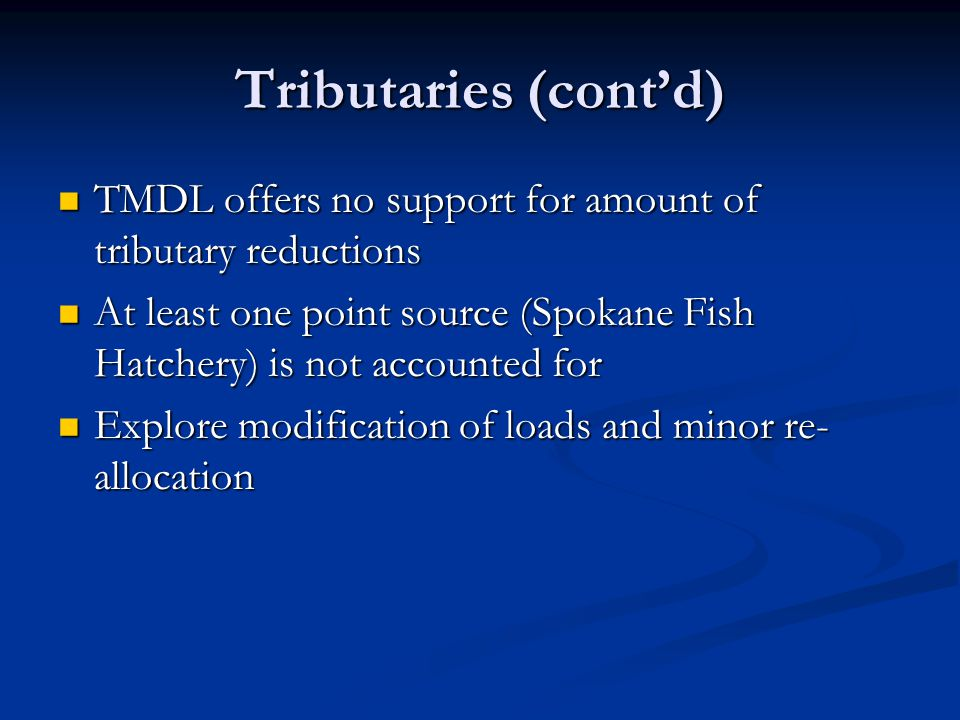 Tributaries (cont'd) TMDL offers no support for amount of tributary reductions TMDL offers no support for amount of tributary reductions At least one point source (Spokane Fish Hatchery) is not accounted for At least one point source (Spokane Fish Hatchery) is not accounted for Explore modification of loads and minor re- allocation Explore modification of loads and minor re- allocation