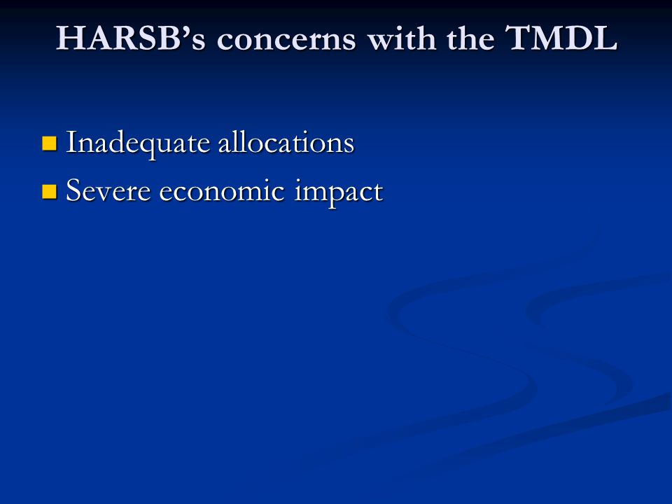 HARSB's concerns with the TMDL Inadequate allocations Inadequate allocations Severe economic impact Severe economic impact