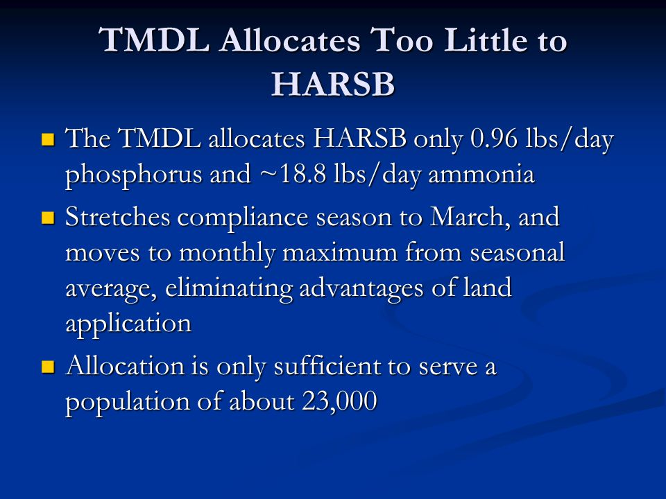 TMDL Allocates Too Little to HARSB The TMDL allocates HARSB only 0.96 lbs/day phosphorus and ~18.8 lbs/day ammonia The TMDL allocates HARSB only 0.96 lbs/day phosphorus and ~18.8 lbs/day ammonia Stretches compliance season to March, and moves to monthly maximum from seasonal average, eliminating advantages of land application Stretches compliance season to March, and moves to monthly maximum from seasonal average, eliminating advantages of land application Allocation is only sufficient to serve a population of about 23,000 Allocation is only sufficient to serve a population of about 23,000