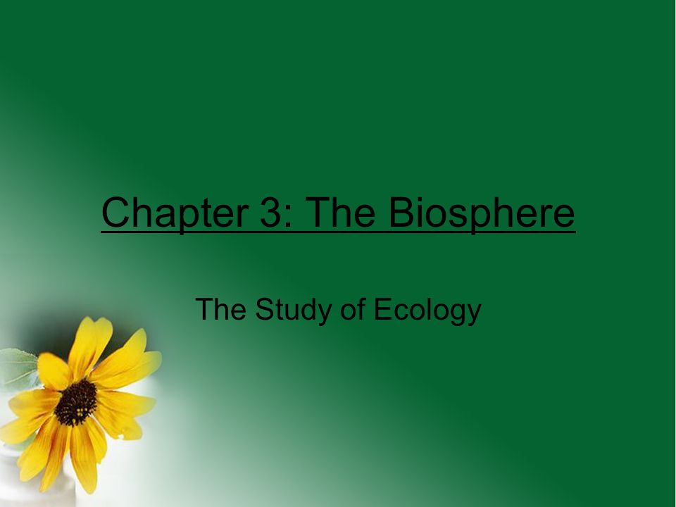 Chapter 3: The Biosphere The Study of Ecology