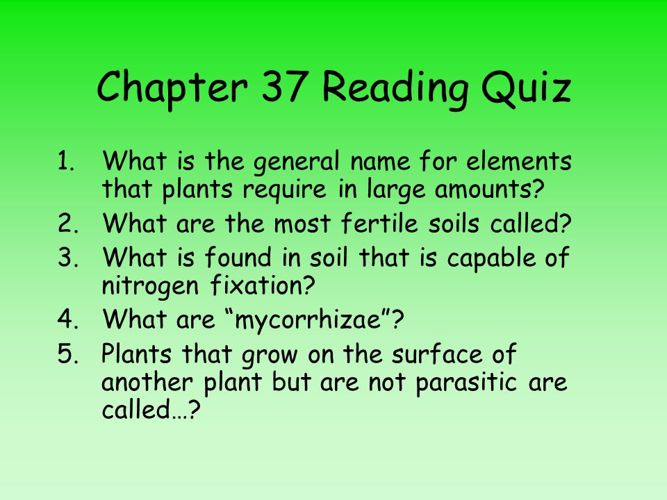 Chapter 37 Reading Quiz 1.What is the general name for elements that plants require in large amounts? 2.What are the most fertile soils called? 3.What