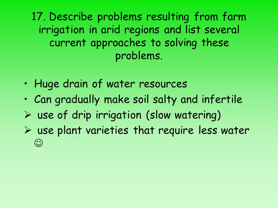 17. Describe problems resulting from farm irrigation in arid regions and list several current approaches to solving these problems. Huge drain of wate