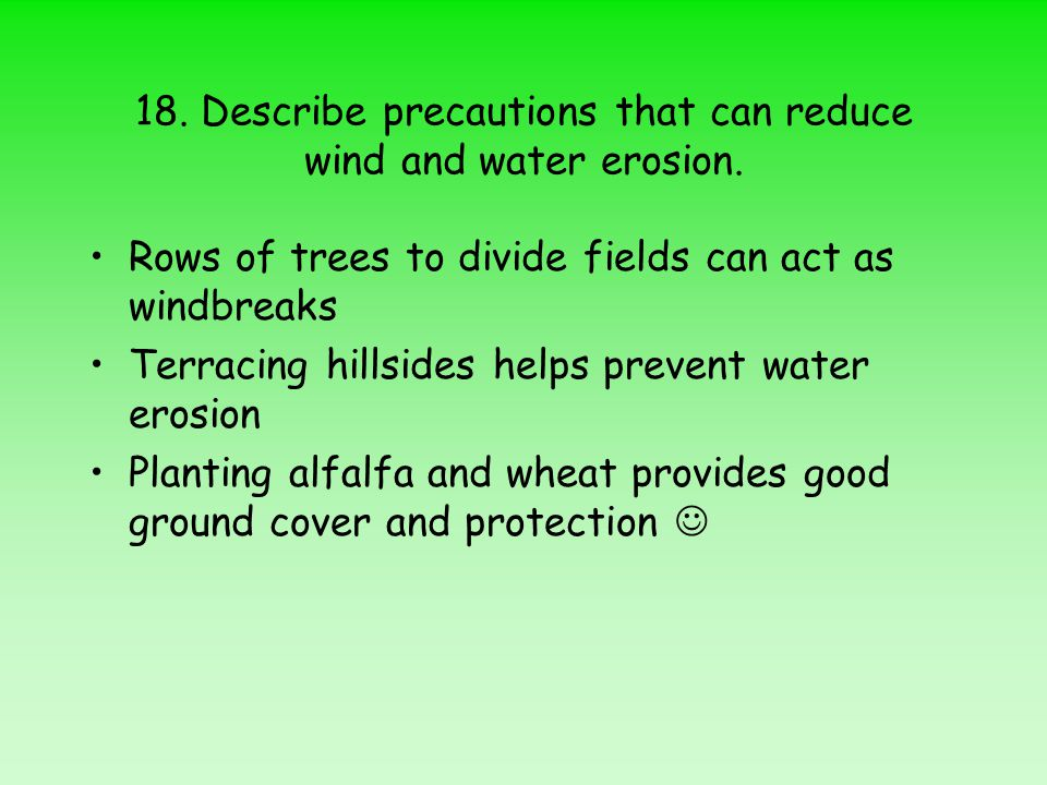 18. Describe precautions that can reduce wind and water erosion. Rows of trees to divide fields can act as windbreaks Terracing hillsides helps preven