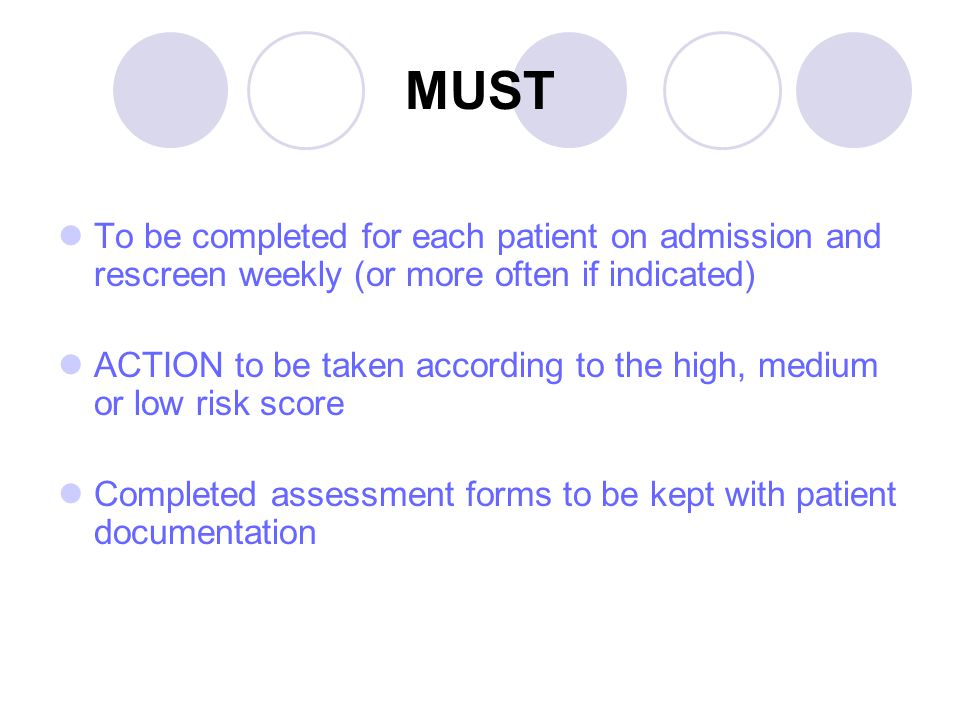 MUST To be completed for each patient on admission and rescreen weekly (or more often if indicated) ACTION to be taken according to the high, medium or low risk score Completed assessment forms to be kept with patient documentation