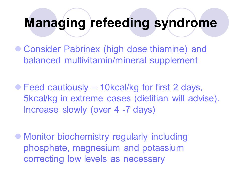 Managing refeeding syndrome Consider Pabrinex (high dose thiamine) and balanced multivitamin/mineral supplement Feed cautiously – 10kcal/kg for first 2 days, 5kcal/kg in extreme cases (dietitian will advise).