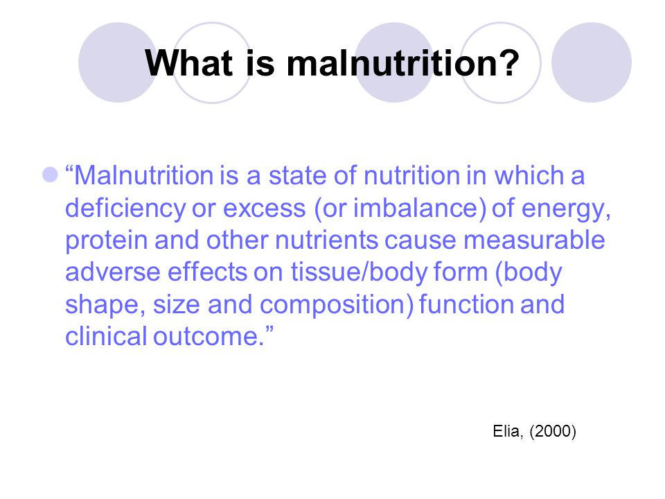 Definition of malnutrition A body mass index (BMI) <18.5kg/m Unintentional weight loss >10% in 3 – 6 months A BMI 5% in 3 – 6 months