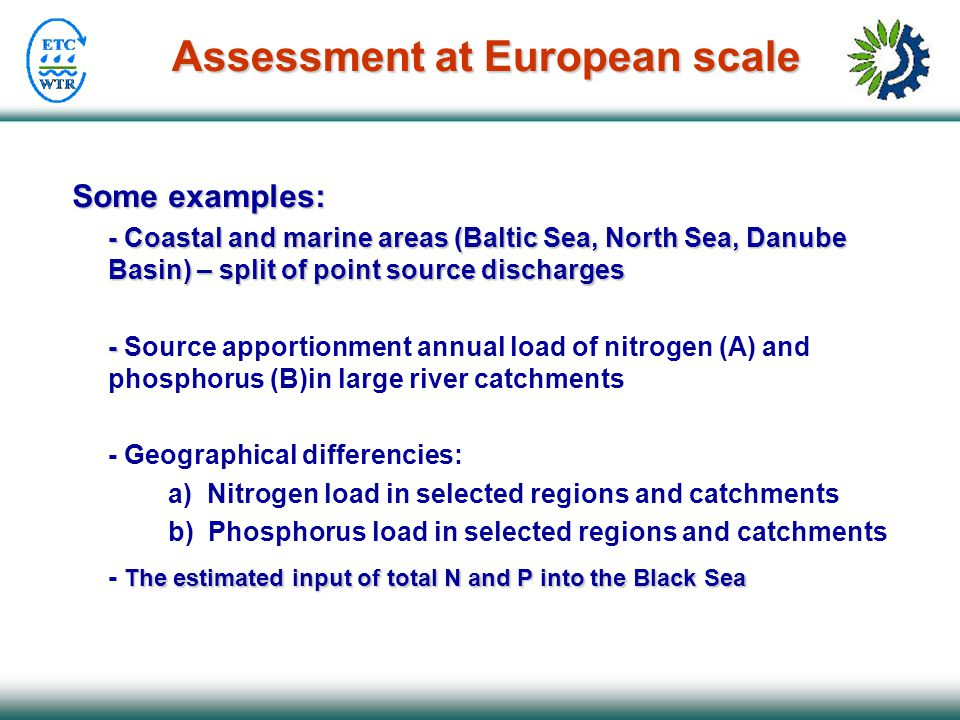 Assessment at European scale Some examples: - Coastal and marine areas (Baltic Sea, North Sea, Danube Basin) – split of point source discharges - - So