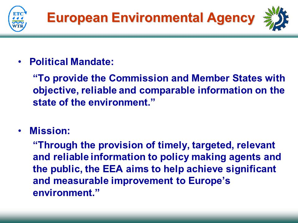 European Environmental Agency Political Mandate: To provide the Commission and Member States with objective, reliable and comparable information on the state of the environment. Mission: Through the provision of timely, targeted, relevant and reliable information to policy making agents and the public, the EEA aims to help achieve significant and measurable improvement to Europe's environment.