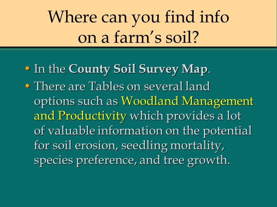 Where can you find info on a farm's soil? In the County Soil Survey Map.In the County Soil Survey Map. There are Tables on several land options such a